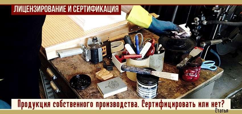 Продукция собственного производства: сертифицировать или нет?